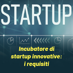 Incubatore di startup innovative: tutti i requisiti per diventarlo